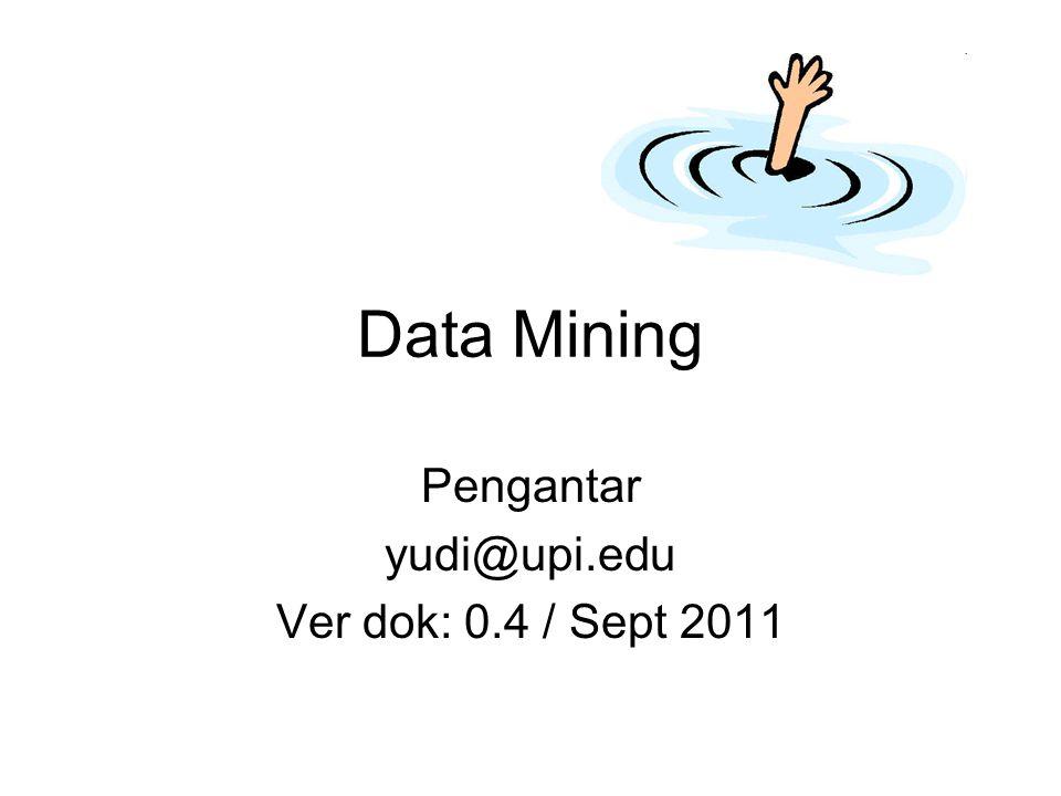 Data Mining Pengantar yudi@upi.edu Ver dok: 0.4 / Sept 2011