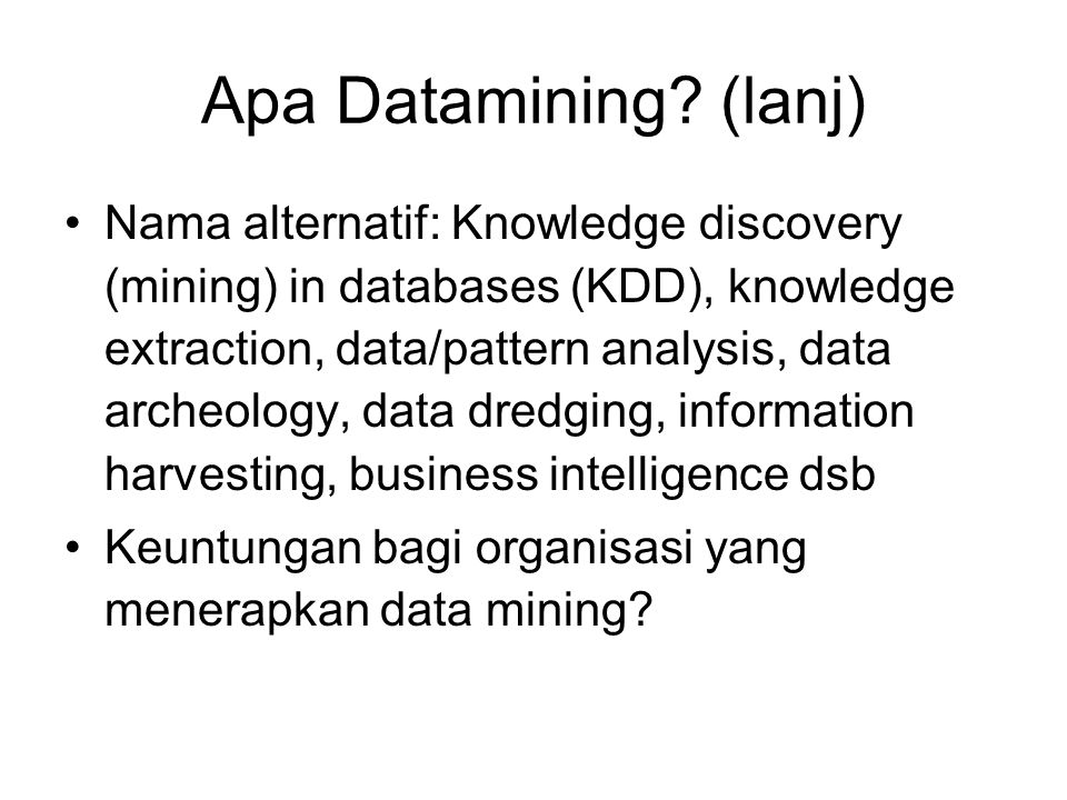 Apa Datamining? (lanj) Nama alternatif: Knowledge discovery (mining) in databases (KDD), knowledge extraction, data/pattern analysis, data archeology,
