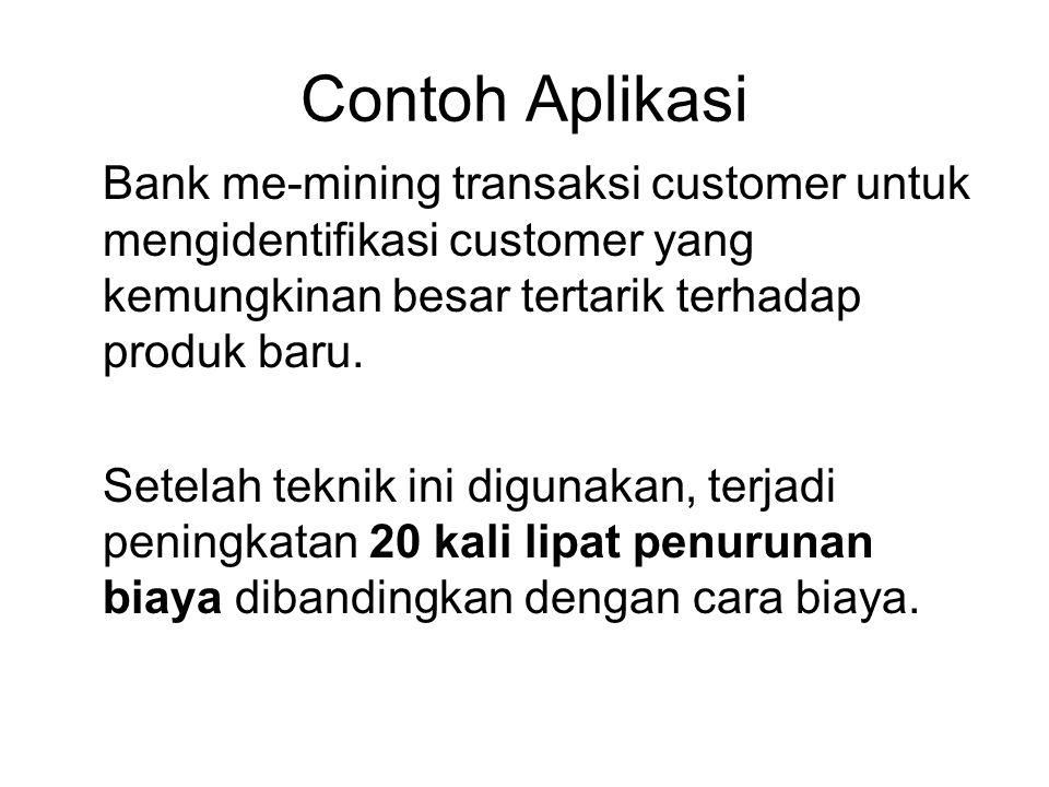 Contoh Aplikasi Bank me-mining transaksi customer untuk mengidentifikasi customer yang kemungkinan besar tertarik terhadap produk baru. Setelah teknik
