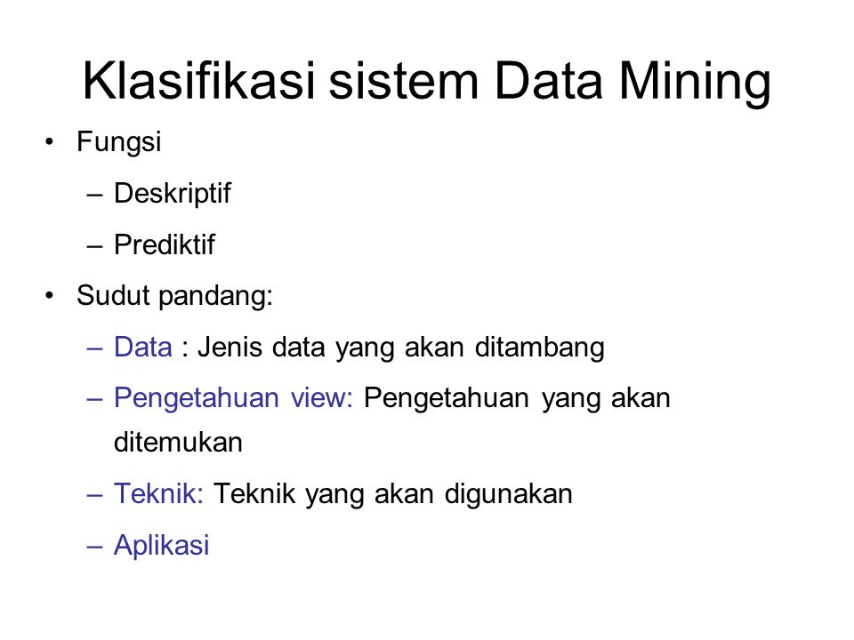 Klasifikasi sistem Data Mining Fungsi –Deskriptif –Prediktif Sudut pandang: –Data : Jenis data yang akan ditambang –Pengetahuan view: Pengetahuan yang