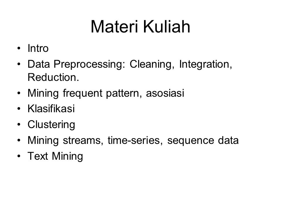 Materi Kuliah Intro Data Preprocessing: Cleaning, Integration, Reduction. Mining frequent pattern, asosiasi Klasifikasi Clustering Mining streams, tim