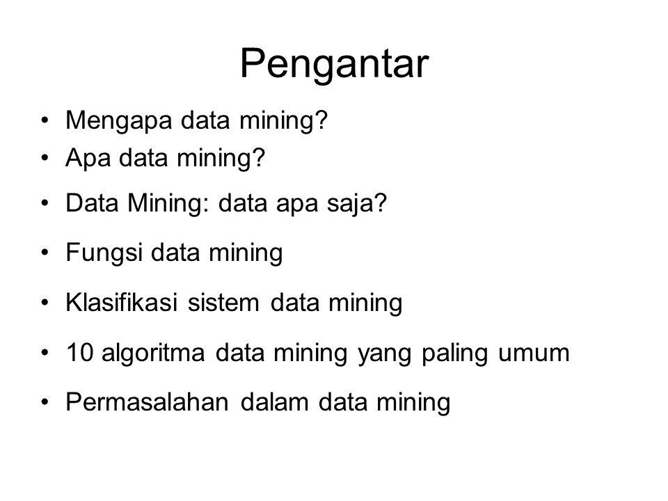 Pengantar Mengapa data mining? Apa data mining? Data Mining: data apa saja? Fungsi data mining Klasifikasi sistem data mining 10 algoritma data mining