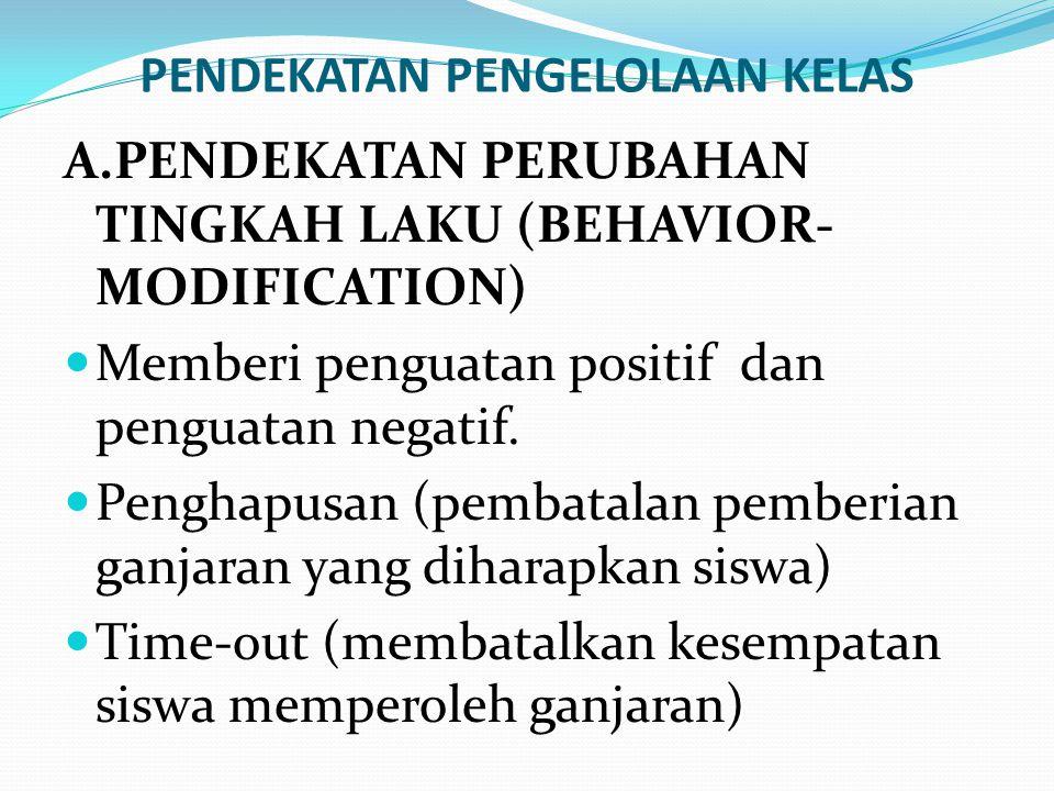 PENDEKATAN PENGELOLAAN KELAS A.PENDEKATAN PERUBAHAN TINGKAH LAKU (BEHAVIOR- MODIFICATION) Memberi penguatan positif dan penguatan negatif. Penghapusan