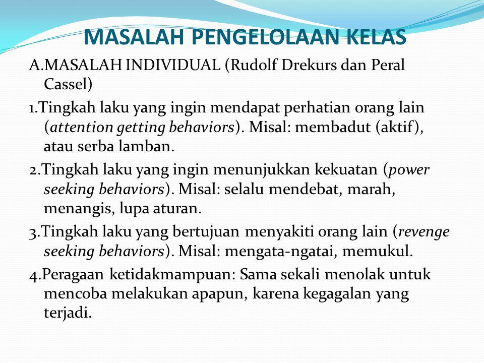 MASALAH PENGELOLAAN KELAS A.MASALAH INDIVIDUAL (Rudolf Drekurs dan Peral Cassel) 1.Tingkah laku yang ingin mendapat perhatian orang lain (attention ge