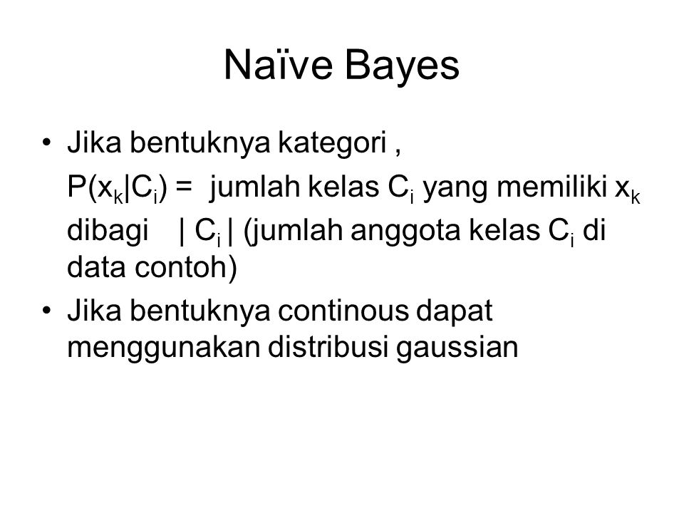 Naïve Bayes Jika bentuknya kategori, P(x k  C i ) = jumlah kelas C i yang memiliki x k dibagi   C i   (jumlah anggota kelas C i di data contoh) Jika b