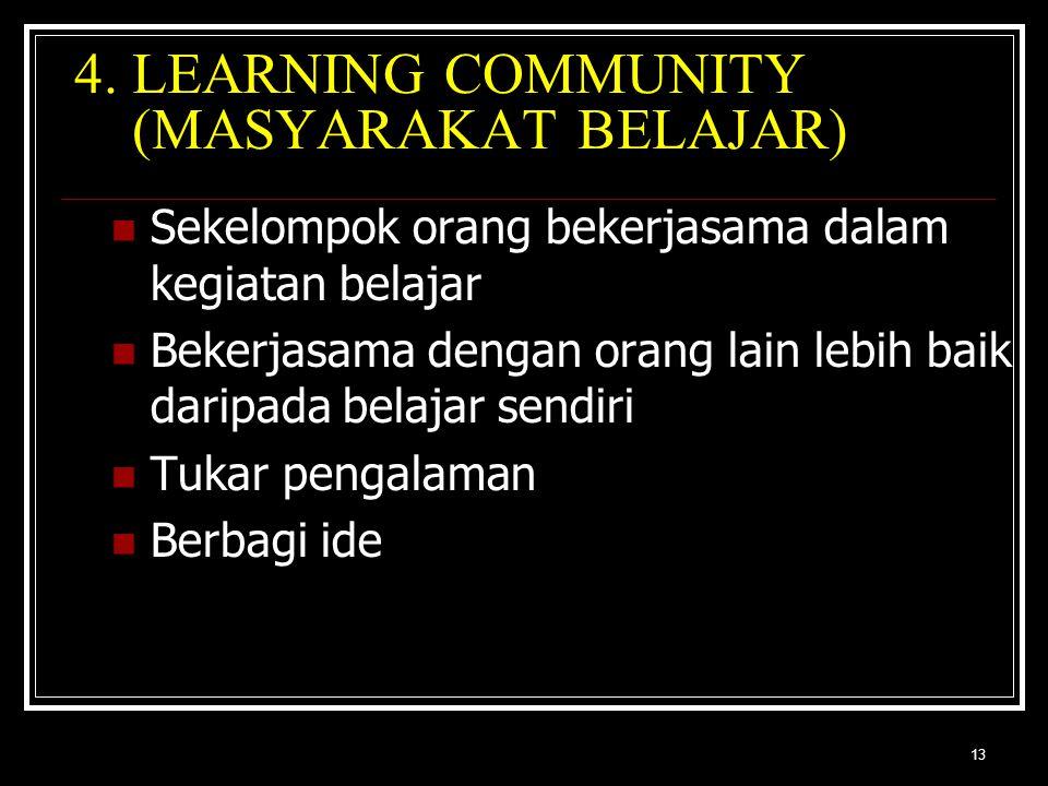 13 4. LEARNING COMMUNITY (MASYARAKAT BELAJAR) Sekelompok orang bekerjasama dalam kegiatan belajar Bekerjasama dengan orang lain lebih baik daripada be