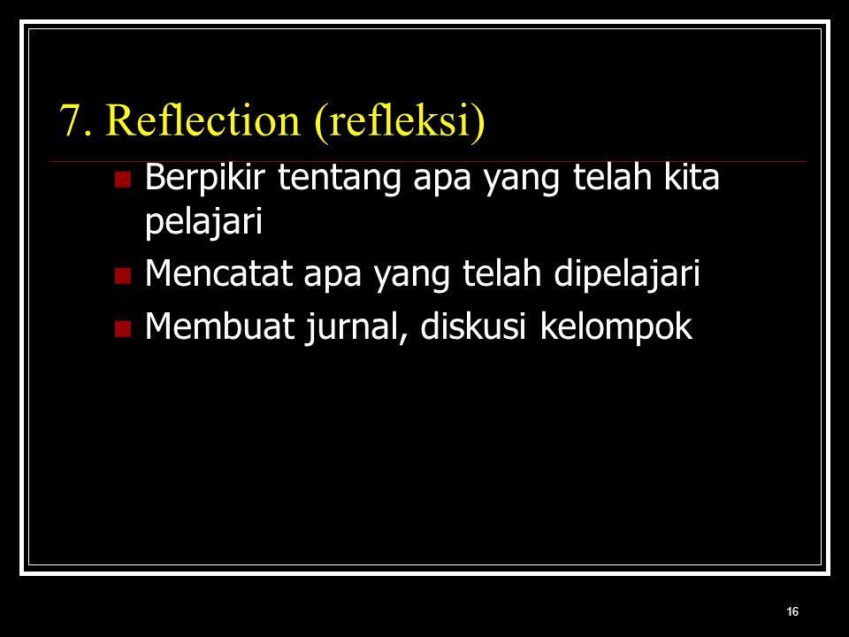 16 7. Reflection (refleksi) Berpikir tentang apa yang telah kita pelajari Mencatat apa yang telah dipelajari Membuat jurnal, diskusi kelompok