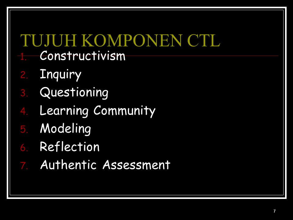 7 TUJUH KOMPONEN CTL 1. Constructivism 2. Inquiry 3. Questioning 4. Learning Community 5. Modeling 6. Reflection 7. Authentic Assessment