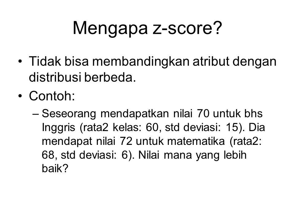 Mengapa z-score? Tidak bisa membandingkan atribut dengan distribusi berbeda. Contoh: –Seseorang mendapatkan nilai 70 untuk bhs Inggris (rata2 kelas: 6