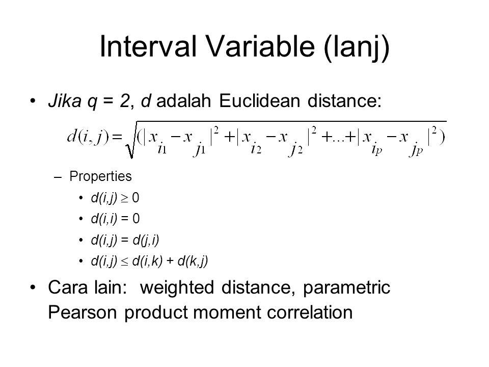 Interval Variable (lanj) Jika q = 2, d adalah Euclidean distance: –Properties d(i,j)  0 d(i,i) = 0 d(i,j) = d(j,i) d(i,j)  d(i,k) + d(k,j) Cara lain