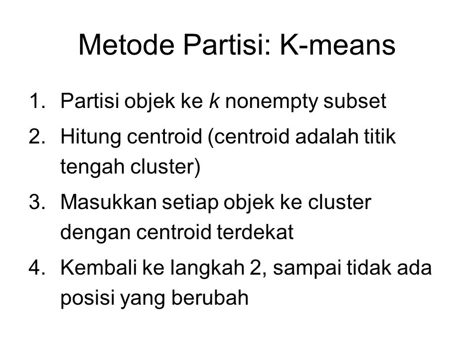 Metode Partisi: K-means 1.Partisi objek ke k nonempty subset 2.Hitung centroid (centroid adalah titik tengah cluster) 3.Masukkan setiap objek ke clust