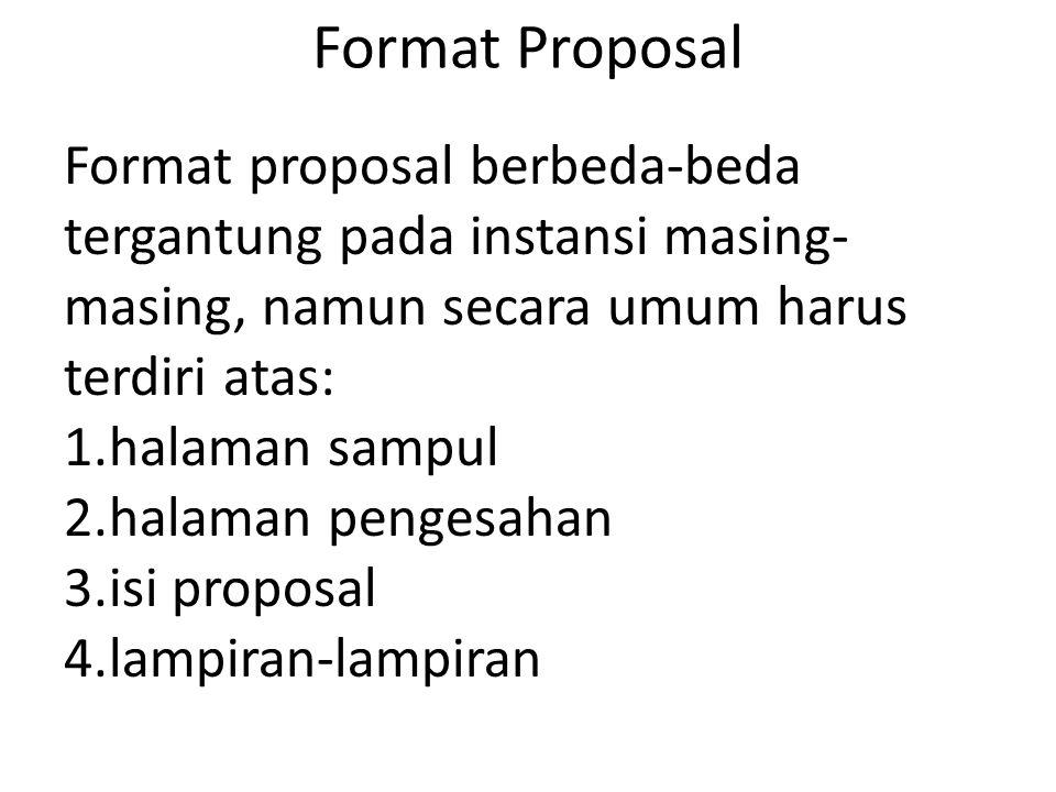 Format Proposal Format proposal berbeda-beda tergantung pada instansi masing- masing, namun secara umum harus terdiri atas: 1.halaman sampul 2.halaman