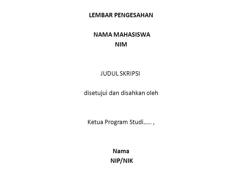 LEMBAR PENGESAHAN NAMA MAHASISWA NIM JUDUL SKRIPSI disetujui dan disahkan oleh Ketua Program Studi….., Nama NIP/NIK