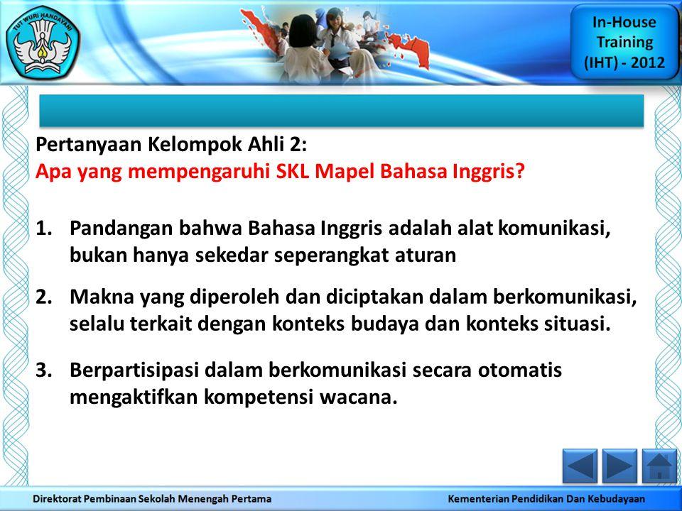 Pertanyaan Kelompok Ahli 2: Apa yang mempengaruhi SKL Mapel Bahasa Inggris? 1.Pandangan bahwa Bahasa Inggris adalah alat komunikasi, bukan hanya seked