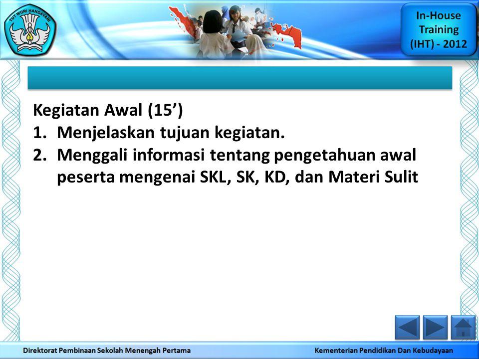 Kegiatan Awal (15') 1.Menjelaskan tujuan kegiatan. 2.Menggali informasi tentang pengetahuan awal peserta mengenai SKL, SK, KD, dan Materi Sulit
