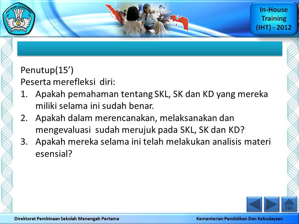 Penutup(15') Peserta merefleksi diri: 1.Apakah pemahaman tentang SKL, SK dan KD yang mereka miliki selama ini sudah benar. 2.Apakah dalam merencanakan