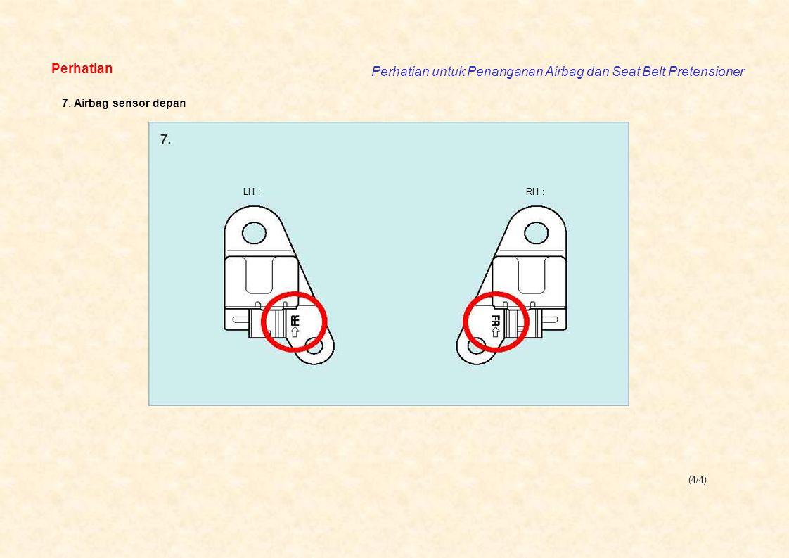 (4/4) Perhatian Perhatian untuk Penanganan Airbag dan Seat Belt Pretensioner LH :RH : 7. Airbag sensor depan
