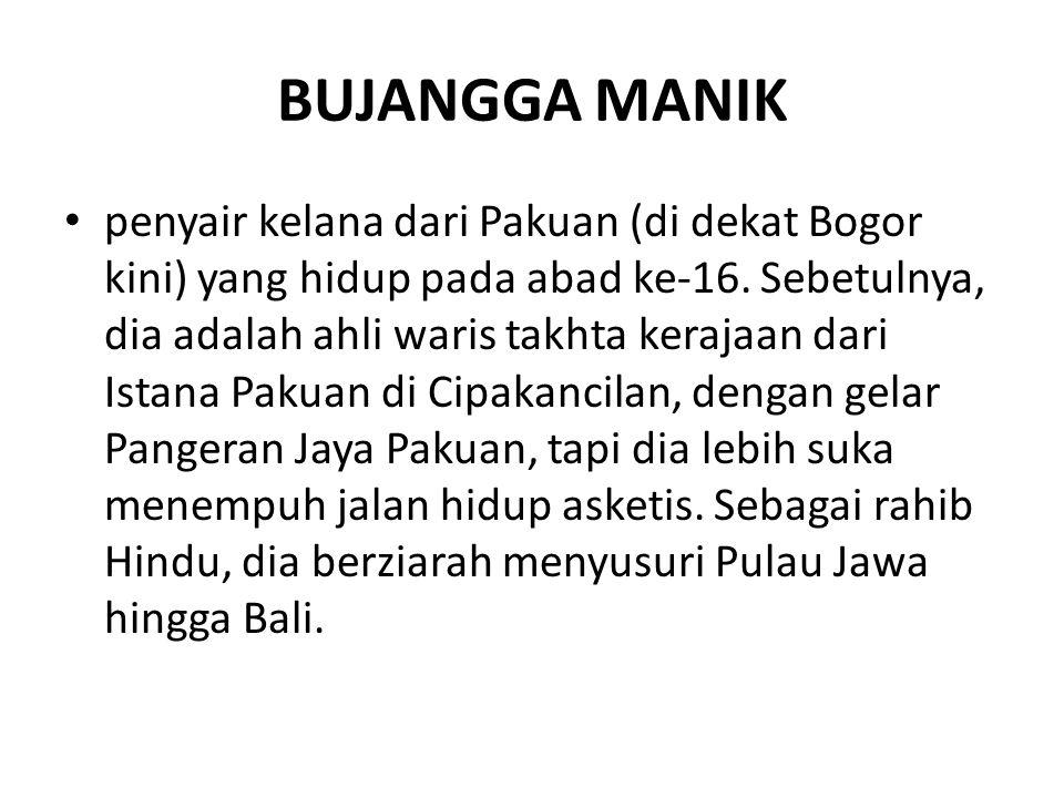 BUJANGGA MANIK penyair kelana dari Pakuan (di dekat Bogor kini) yang hidup pada abad ke-16. Sebetulnya, dia adalah ahli waris takhta kerajaan dari Ist