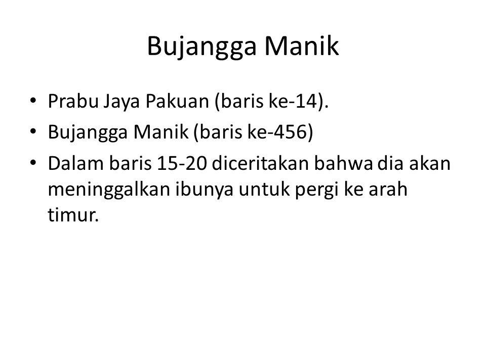 Bujangga Manik Prabu Jaya Pakuan (baris ke-14). Bujangga Manik (baris ke-456) Dalam baris 15-20 diceritakan bahwa dia akan meninggalkan ibunya untuk p