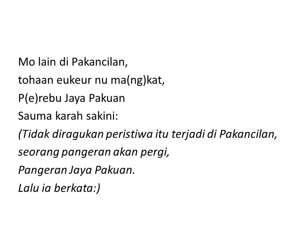 Mo lain di Pakancilan, tohaan eukeur nu ma(ng)kat, P(e)rebu Jaya Pakuan Sauma karah sakini: (Tidak diragukan peristiwa itu terjadi di Pakancilan, seor