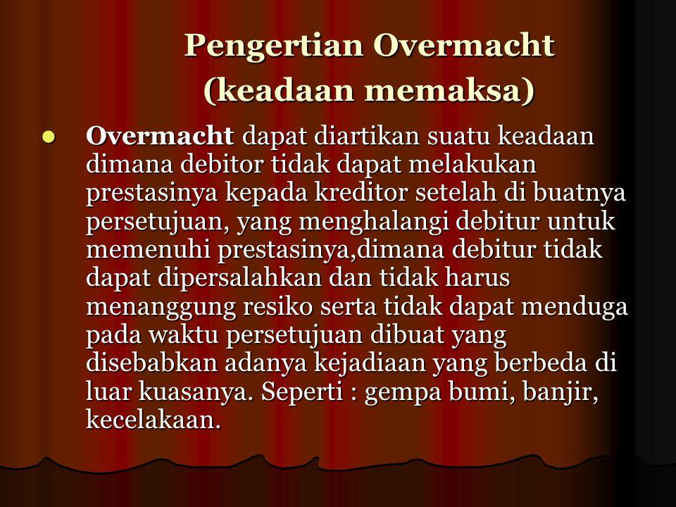 Pengertian Overmacht (keadaan memaksa) Pengertian Overmacht (keadaan memaksa) Overmacht dapat diartikan suatu keadaan dimana debitor tidak dapat melak