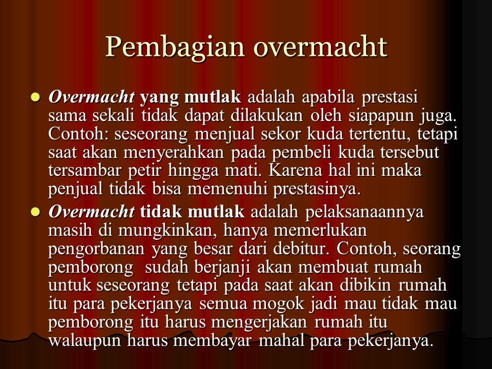 Pembagian overmacht Overmacht yang mutlak adalah apabila prestasi sama sekali tidak dapat dilakukan oleh siapapun juga. Contoh: seseorang menjual seko