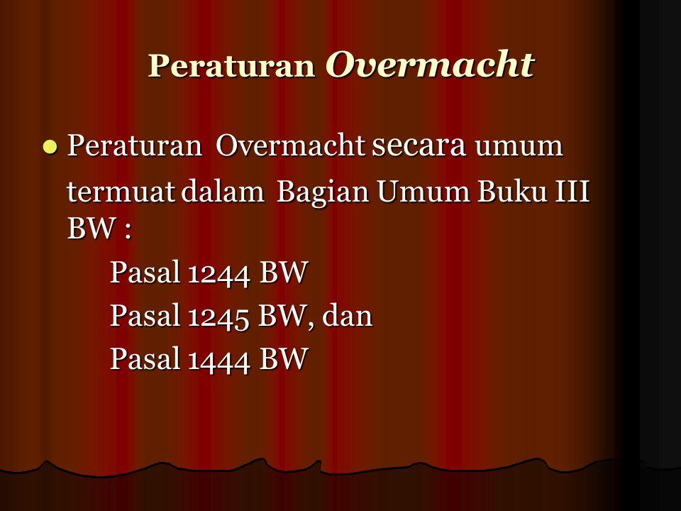 Peraturan Overmacht Peraturan Overmacht secara umum termuat dalam Bagian Umum Buku III BW : Peraturan Overmacht secara umum termuat dalam Bagian Umum