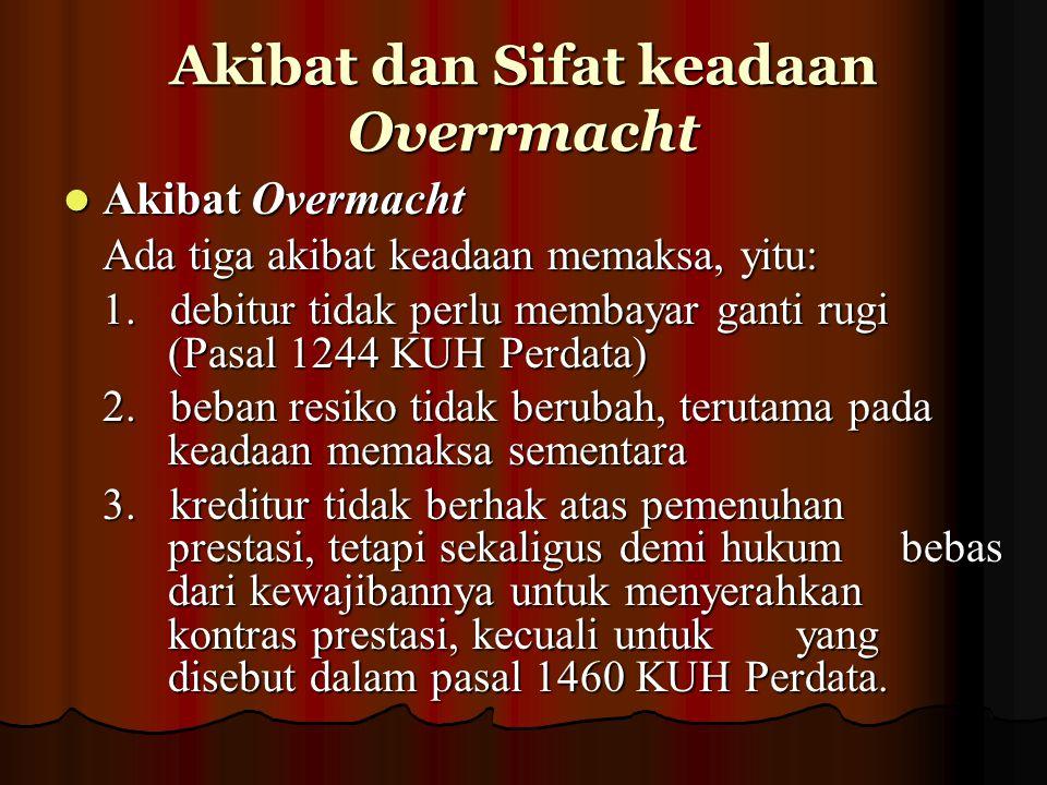 Sifat keadan Overrmacht Sifat keadan Overrmacht Overmacht yang tetap adalah overmacht yang mengakibatkan sesuatu perjanjian terus menerus atau selamanya tidak mungkin dilaksanaakn.