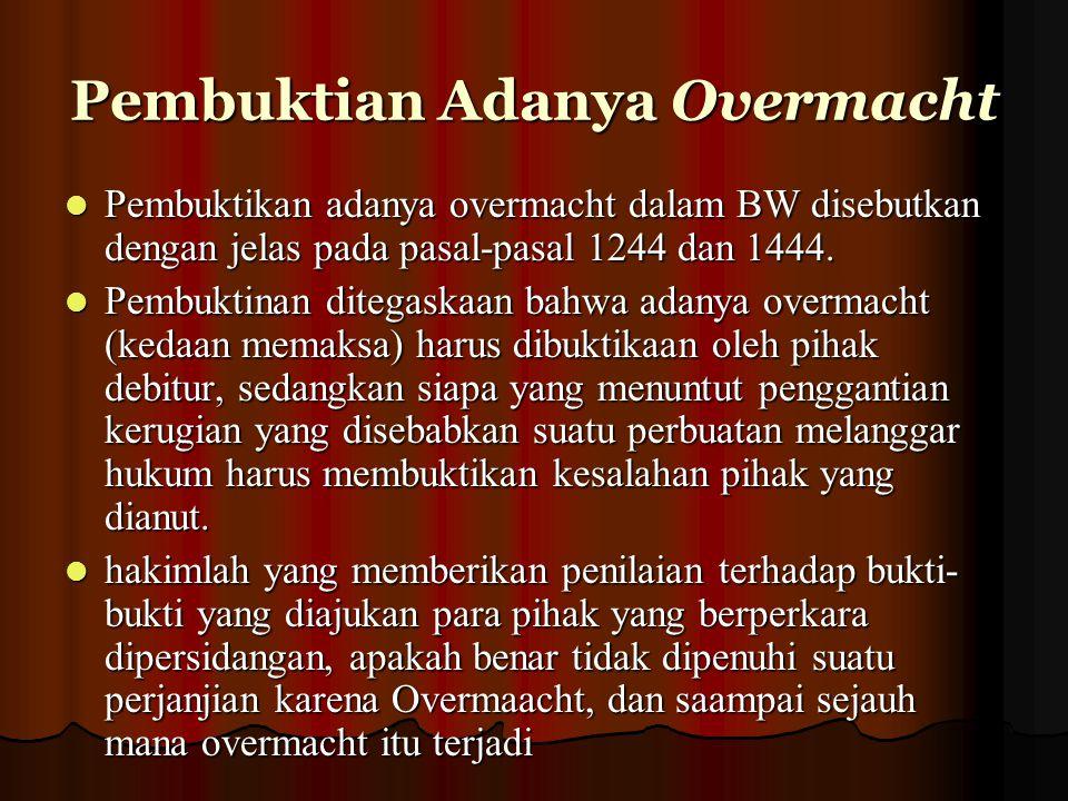 Pembuktian Adanya Overmacht Pembuktikan adanya overmacht dalam BW disebutkan dengan jelas pada pasal-pasal 1244 dan 1444. Pembuktikan adanya overmacht