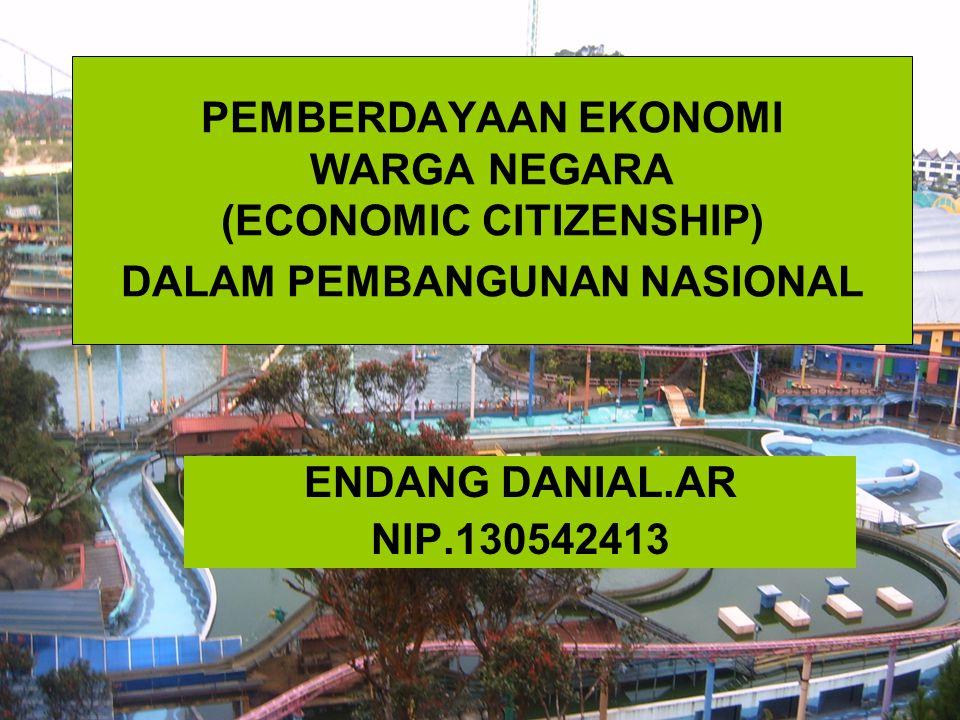 PEMBERDAYAAN EKONOMI WARGA NEGARA (ECONOMIC CITIZENSHIP) DALAM PEMBANGUNAN NASIONAL ENDANG DANIAL.AR NIP.130542413