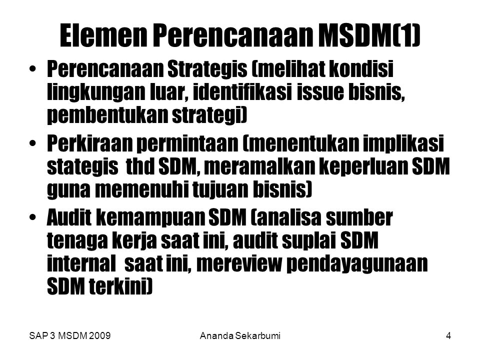 SAP 3 MSDM 2009Ananda Sekarbumi5 Elemen Perencanaan SDM ( 2) Perkiraan suplai tenaga kerja (internal dan external) Analisa Kesenjangan(Membandingkan perkiraan demand dan supply,identifikasi kesenjangan d dan s) Perencanaan (Menyusun tujuan deptSDM,identifikasi kelebihan/kekurangan tenaga kerja,mendesain strategi SDM,kebijakan,tindakan agar tujuan tadi tercapai Implementasi dan evaluasi (implementasi,monitor dan evaluasi hasil,umpan balik,Perbaikan/penyempurnaan kebijakan)