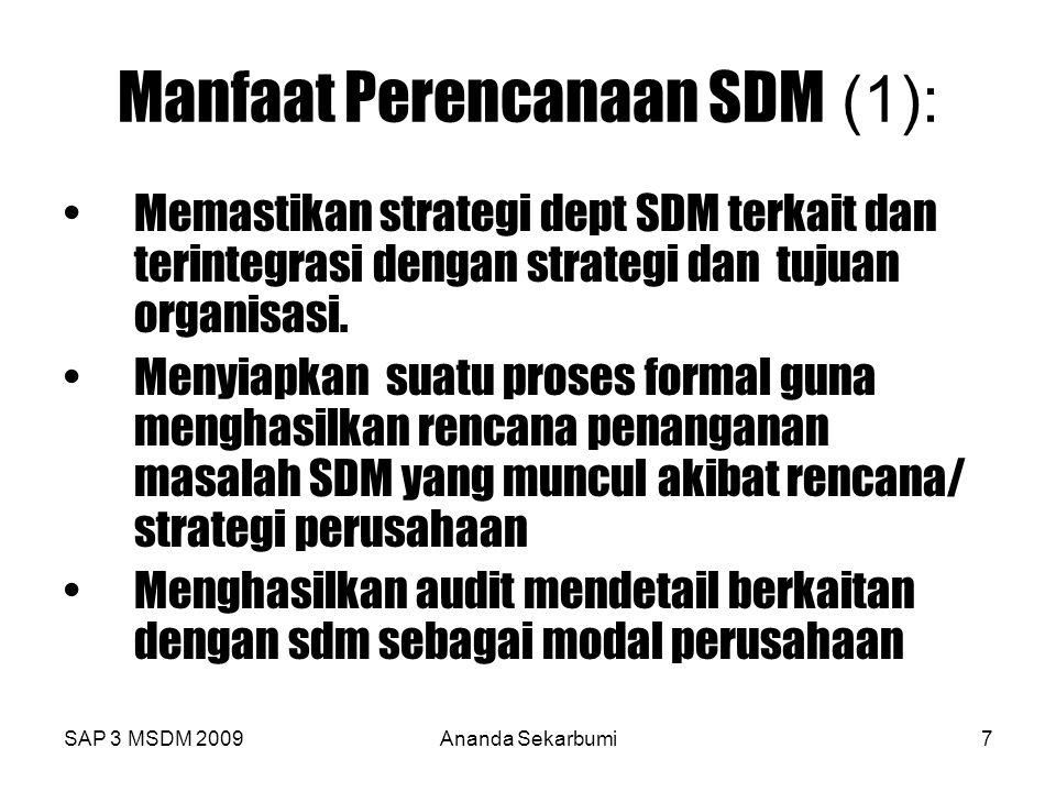 SAP 3 MSDM 2009Ananda Sekarbumi8 Manfaat Perencanaan SDM (2) Mampu memberikan kerangka dalam menganalisa bauran keahlian, pengetahuan, sikap Menyediakan mekanisme peramalan demand SDM berdasarkan suplai internal dan external yang berkaitan dengan jumlah,pengetahuan,keahlian dan sikap SDM.