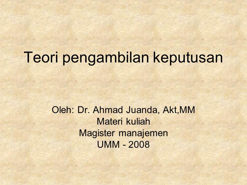 Teori pengambilan keputusan Oleh: Dr. Ahmad Juanda, Akt,MM Materi kuliah Magister manajemen UMM - 2008