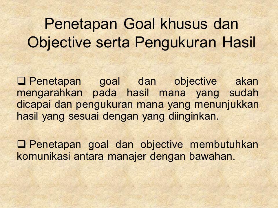 Penetapan Goal khusus dan Objective serta Pengukuran Hasil  Penetapan goal dan objective akan mengarahkan pada hasil mana yang sudah dicapai dan pengukuran mana yang menunjukkan hasil yang sesuai dengan yang diinginkan.