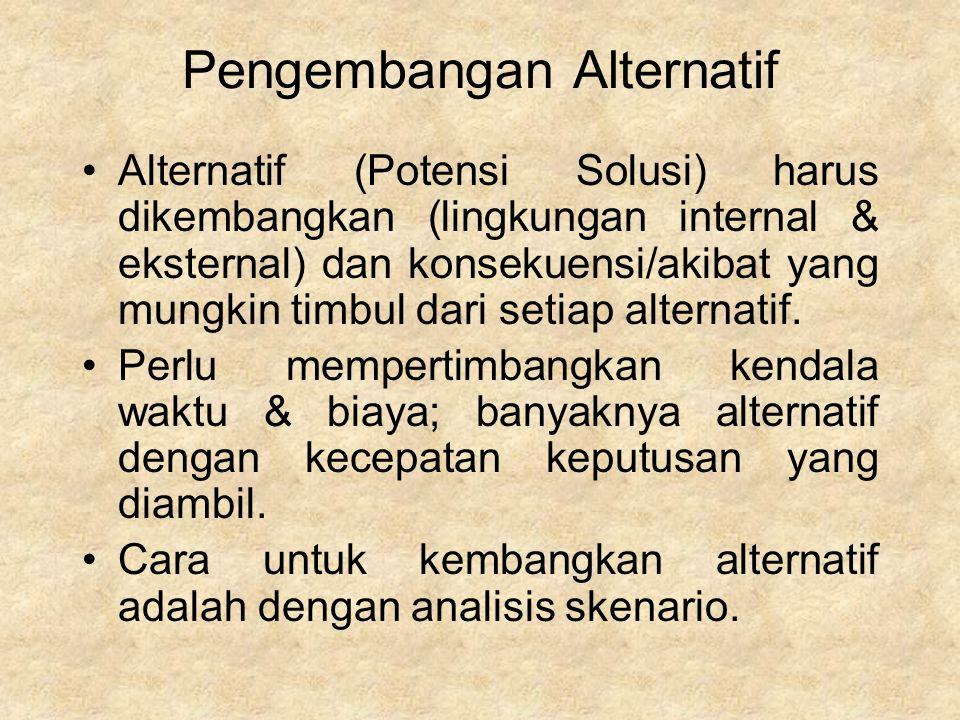 Pengembangan Alternatif Alternatif (Potensi Solusi) harus dikembangkan (lingkungan internal & eksternal) dan konsekuensi/akibat yang mungkin timbul dari setiap alternatif.