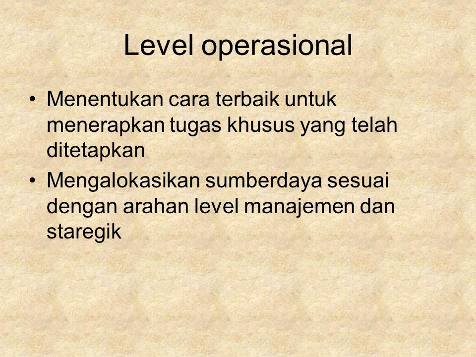 Level operasional Menentukan cara terbaik untuk menerapkan tugas khusus yang telah ditetapkan Mengalokasikan sumberdaya sesuai dengan arahan level manajemen dan staregik