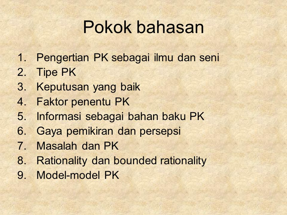 Pokok bahasan 1.Pengertian PK sebagai ilmu dan seni 2.Tipe PK 3.Keputusan yang baik 4.Faktor penentu PK 5.Informasi sebagai bahan baku PK 6.Gaya pemikiran dan persepsi 7.Masalah dan PK 8.Rationality dan bounded rationality 9.Model-model PK