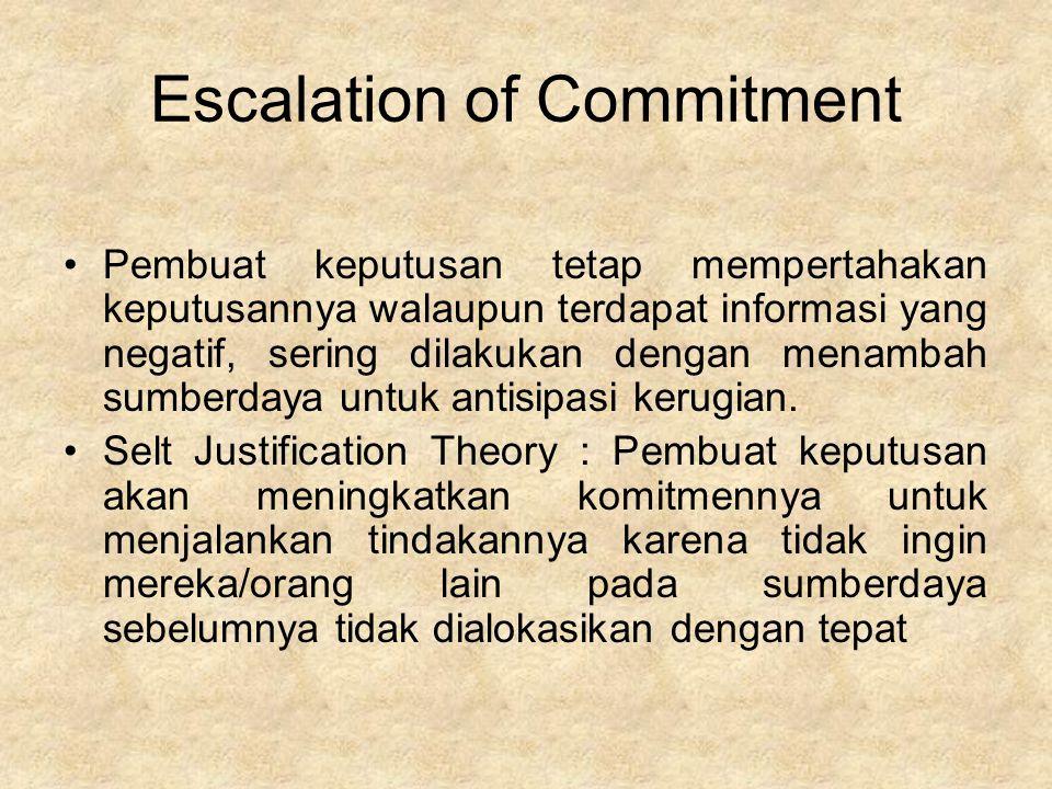 Escalation of Commitment Pembuat keputusan tetap mempertahakan keputusannya walaupun terdapat informasi yang negatif, sering dilakukan dengan menambah sumberdaya untuk antisipasi kerugian.