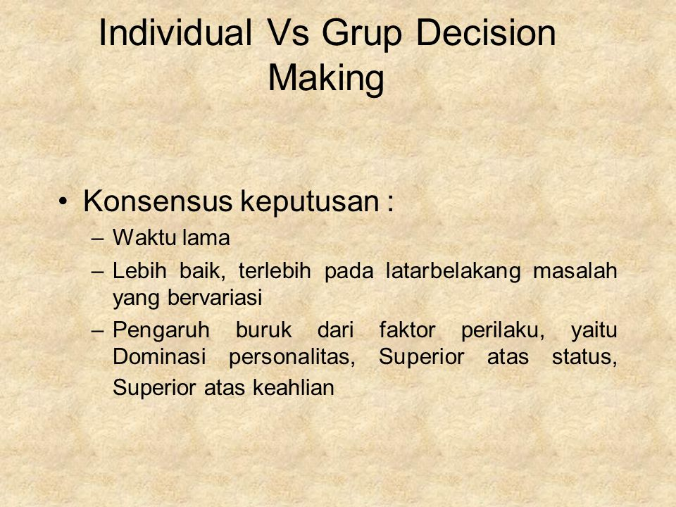 Individual Vs Grup Decision Making Konsensus keputusan : –Waktu lama –Lebih baik, terlebih pada latarbelakang masalah yang bervariasi –Pengaruh buruk dari faktor perilaku, yaitu Dominasi personalitas, Superior atas status, Superior atas keahlian
