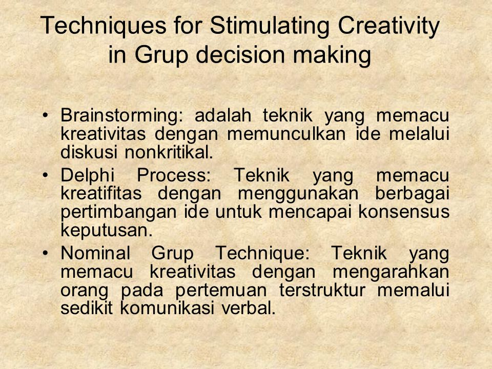 Techniques for Stimulating Creativity in Grup decision making Brainstorming: adalah teknik yang memacu kreativitas dengan memunculkan ide melalui diskusi nonkritikal.