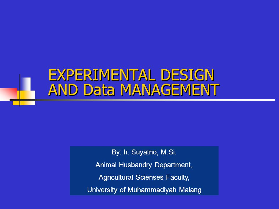 EXPERIMENTAL DESIGN AND Data MANAGEMENT By: Ir. Suyatno, M.Si.