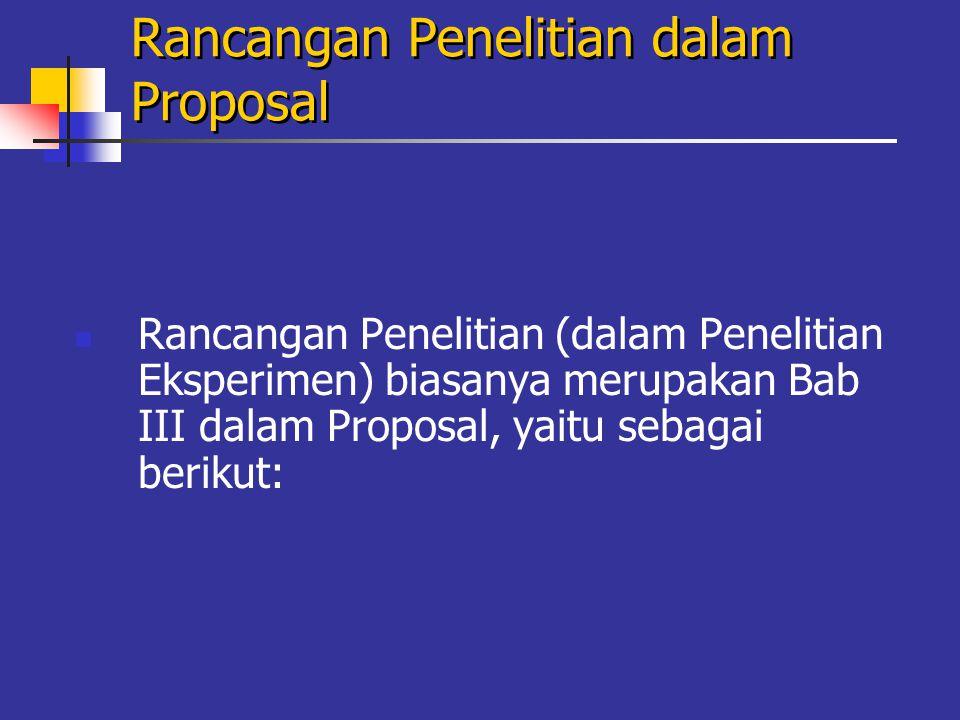 Rancangan Penelitian dalam Proposal Rancangan Penelitian (dalam Penelitian Eksperimen) biasanya merupakan Bab III dalam Proposal, yaitu sebagai berikut: