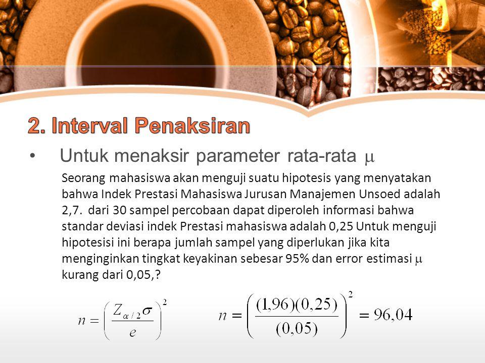 Untuk menaksir parameter rata-rata  Seorang mahasiswa akan menguji suatu hipotesis yang menyatakan bahwa Indek Prestasi Mahasiswa Jurusan Manajemen Unsoed adalah 2,7.