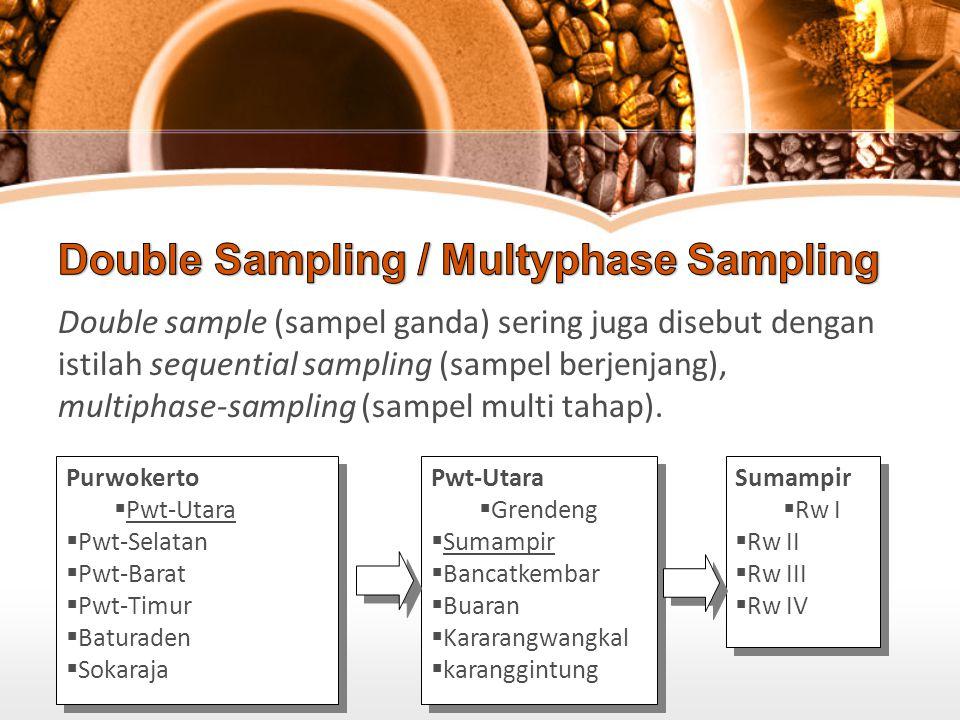 Double sample (sampel ganda) sering juga disebut dengan istilah sequential sampling (sampel berjenjang), multiphase-sampling (sampel multi tahap). Pur