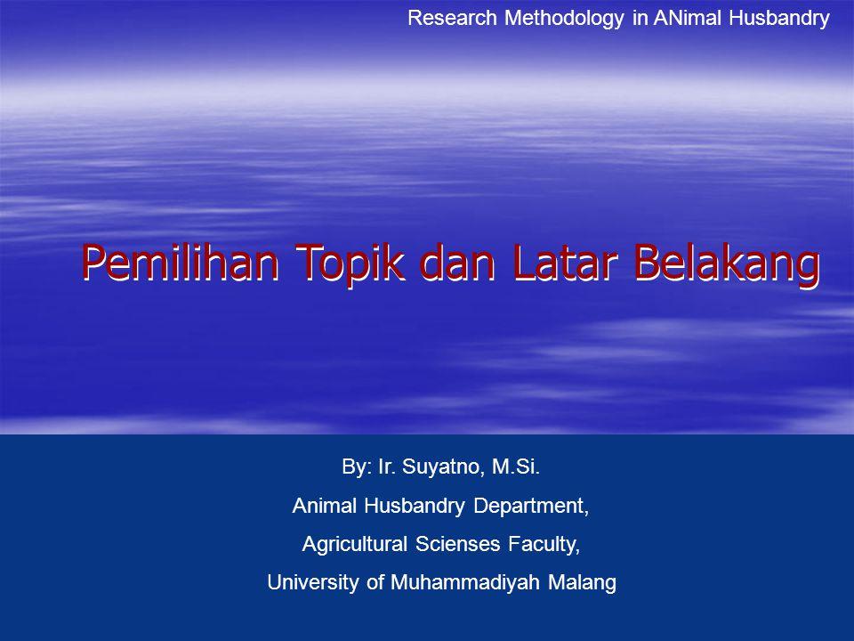 Pemilihan Topik dan Latar Belakang Pemilihan Topik dan Latar Belakang Research Methodology in ANimal Husbandry By: Ir. Suyatno, M.Si. Animal Husbandry