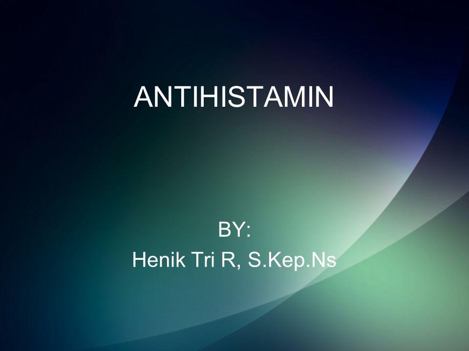 ANTIHISTAMIN BY: Henik Tri R, S.Kep.Ns