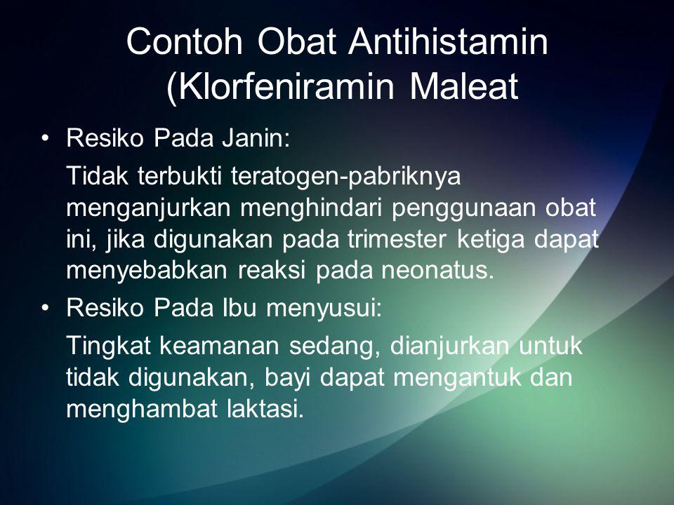 Contoh Obat Antihistamin (Klorfeniramin Maleat Resiko Pada Janin: Tidak terbukti teratogen-pabriknya menganjurkan menghindari penggunaan obat ini, jika digunakan pada trimester ketiga dapat menyebabkan reaksi pada neonatus.