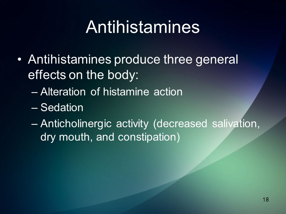 Antihistamines Antihistamines produce three general effects on the body: –Alteration of histamine action –Sedation –Anticholinergic activity (decrease