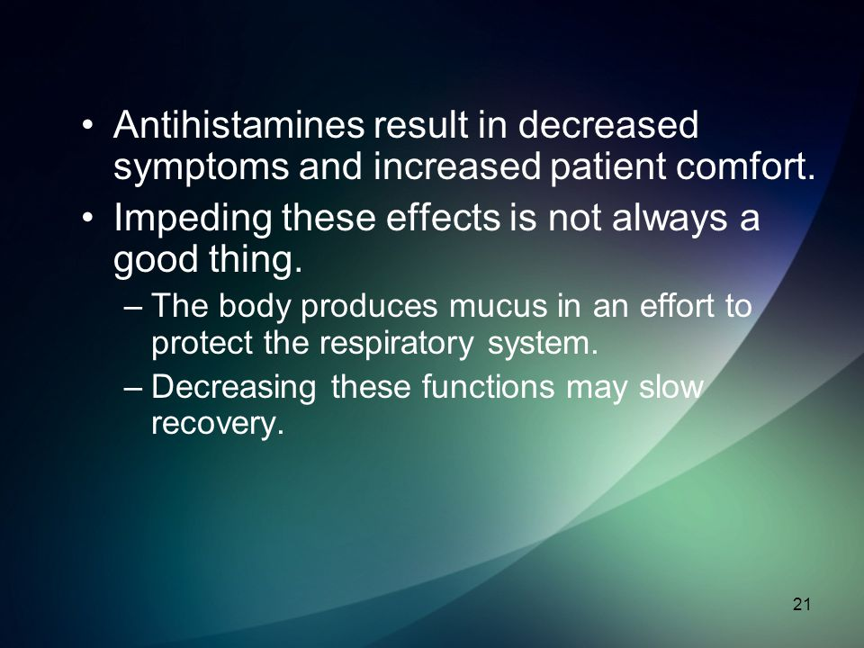 Antihistamines result in decreased symptoms and increased patient comfort. Impeding these effects is not always a good thing. –The body produces mucus