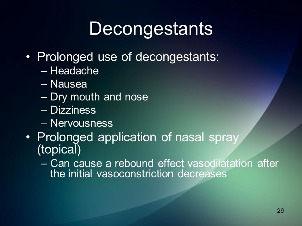 Decongestants Prolonged use of decongestants: –Headache –Nausea –Dry mouth and nose –Dizziness –Nervousness Prolonged application of nasal spray (topi